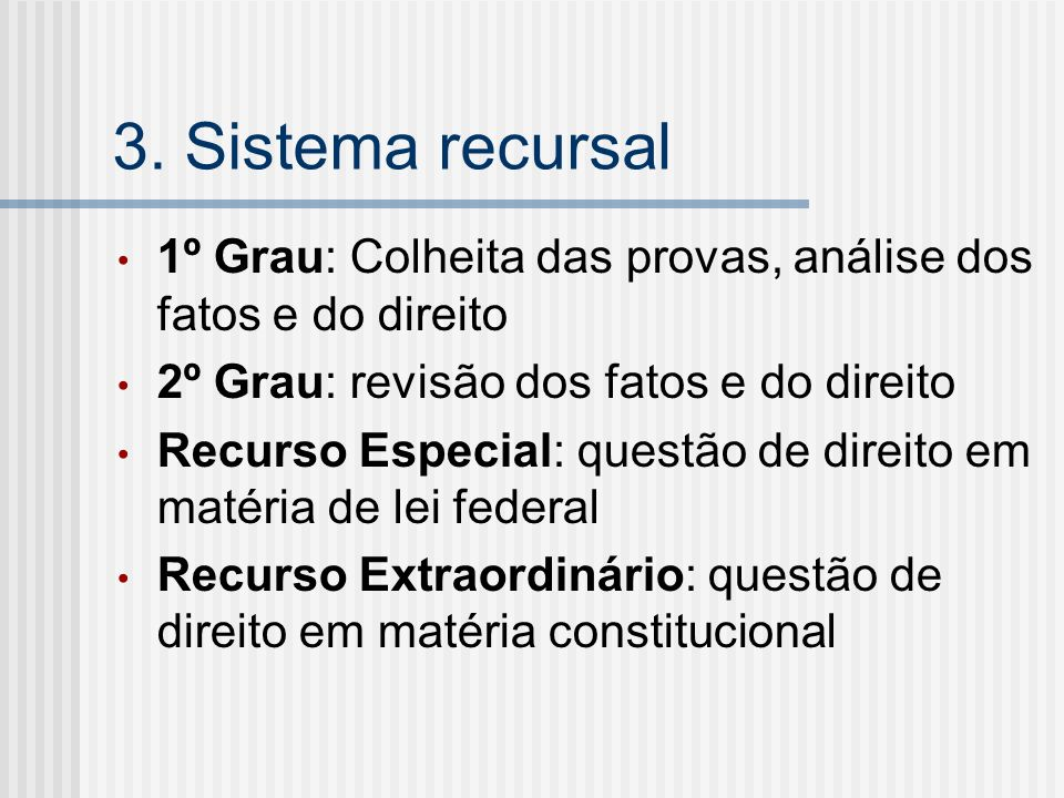 3. Sistema recursal1º Grau: Colheita das provas, análise dos fatos e do direito. 2º Grau: revisão dos fatos e do direito.