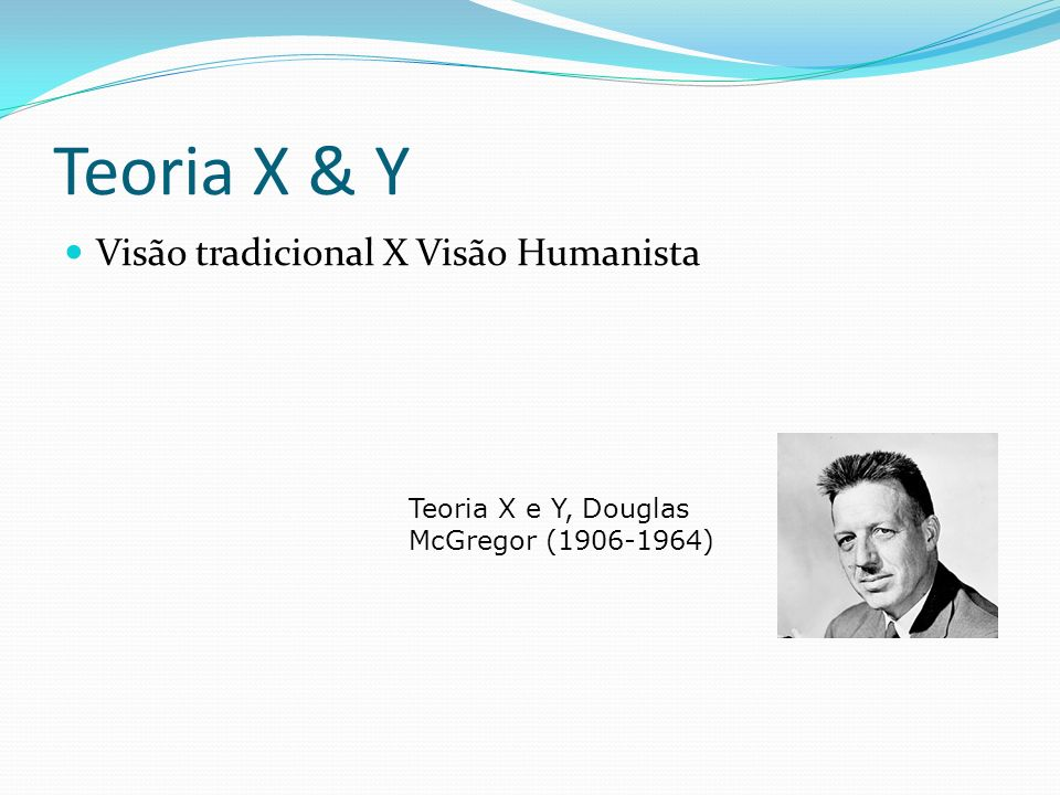 Teoria X & Y Visão tradicional X Visão Humanista
