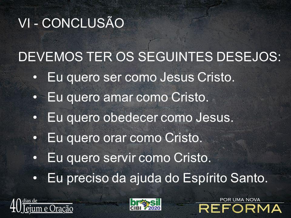 VI - CONCLUSÃO DEVEMOS TER OS SEGUINTES DESEJOS: Eu quero ser como Jesus Cristo. Eu quero amar como Cristo.