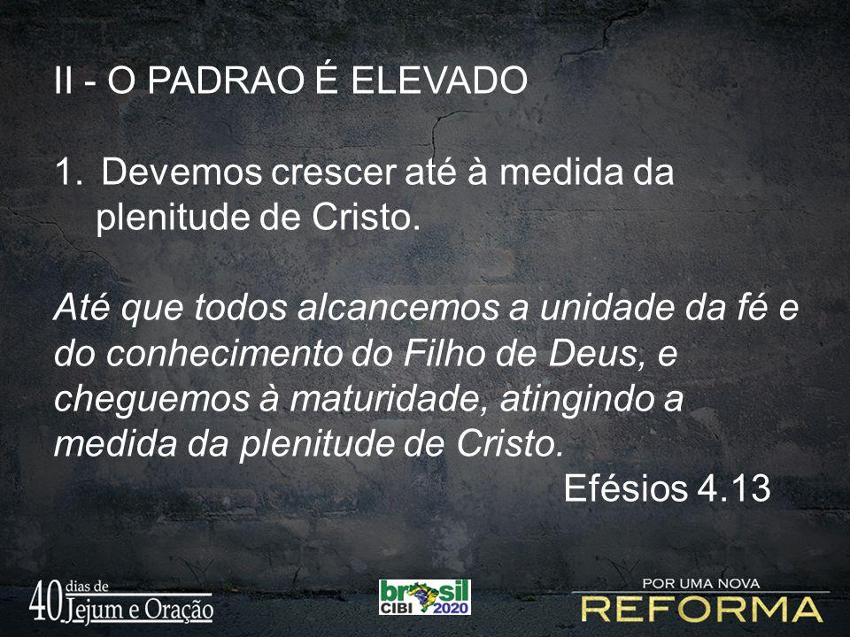 II - O PADRAO É ELEVADO Devemos crescer até à medida da. plenitude de Cristo.