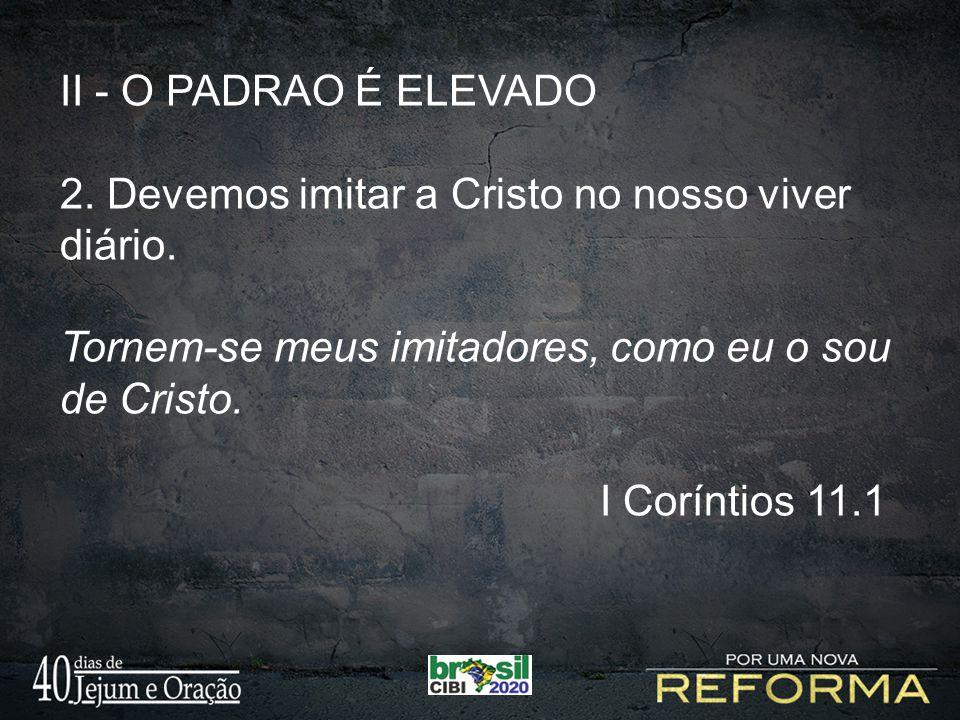 II - O PADRAO É ELEVADO 2. Devemos imitar a Cristo no nosso viver diário. Tornem-se meus imitadores, como eu o sou de Cristo.