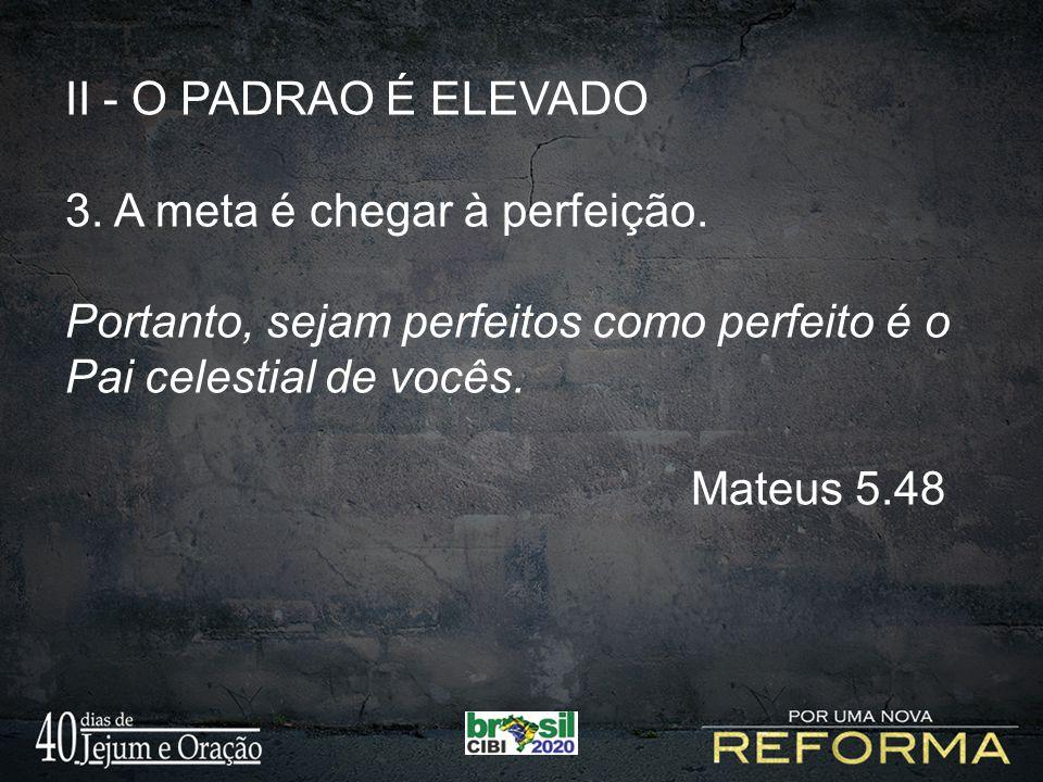 II - O PADRAO É ELEVADO 3. A meta é chegar à perfeição. Portanto, sejam perfeitos como perfeito é o Pai celestial de vocês.