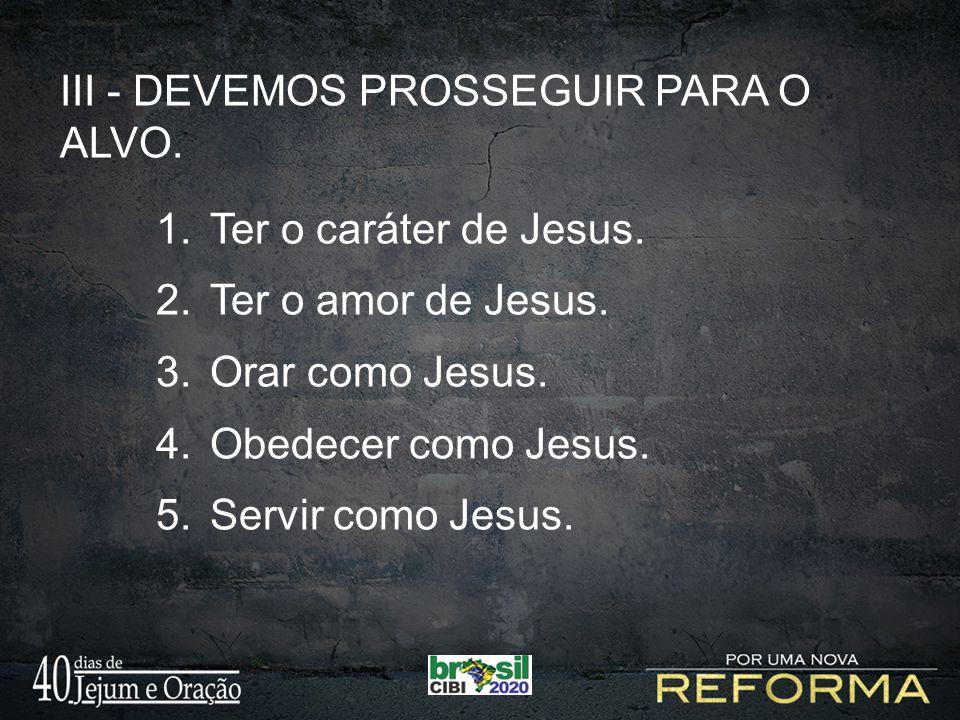 III - DEVEMOS PROSSEGUIR PARA O ALVO. Ter o caráter de Jesus.