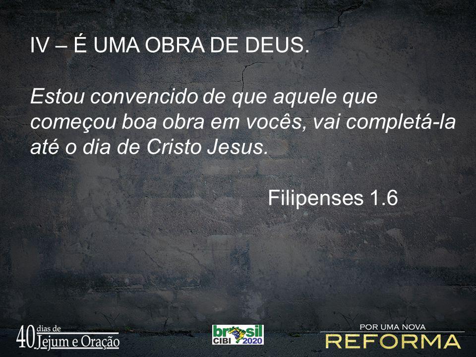 IV – É UMA OBRA DE DEUS. Estou convencido de que aquele que começou boa obra em vocês, vai completá-la até o dia de Cristo Jesus.