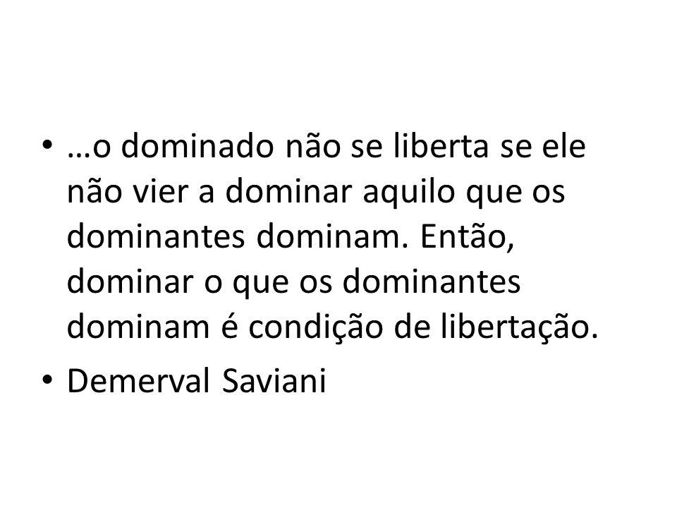 …o dominado não se liberta se ele não vier a dominar aquilo que os dominantes dominam. Então, dominar o que os dominantes dominam é condição de libertação.