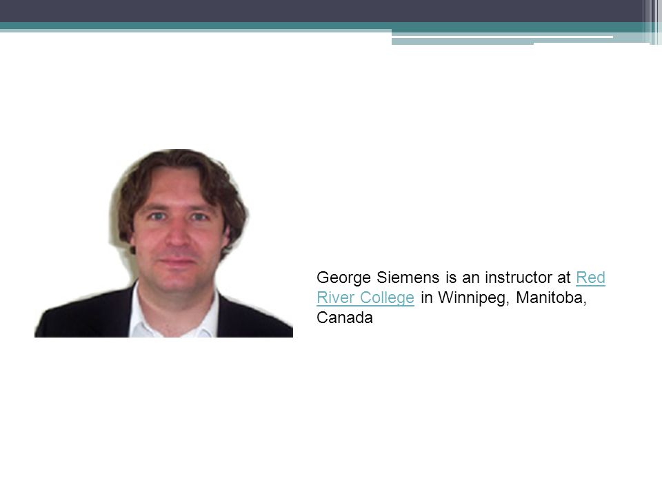 George Siemens is an instructor at Red River College in Winnipeg, Manitoba, Canada