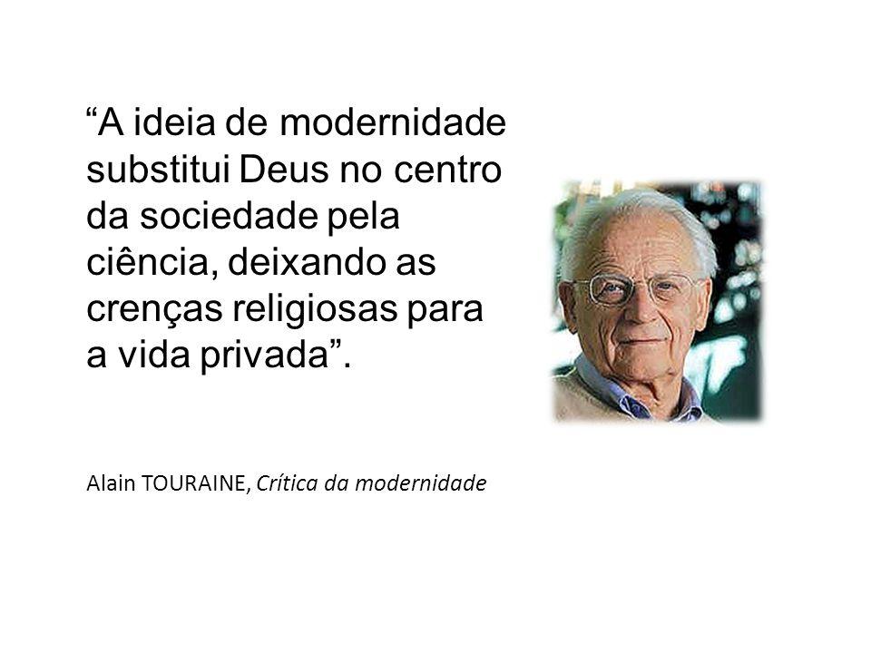 A ideia de modernidade substitui Deus no centro da sociedade pela ciência, deixando as crenças religiosas para a vida privada .