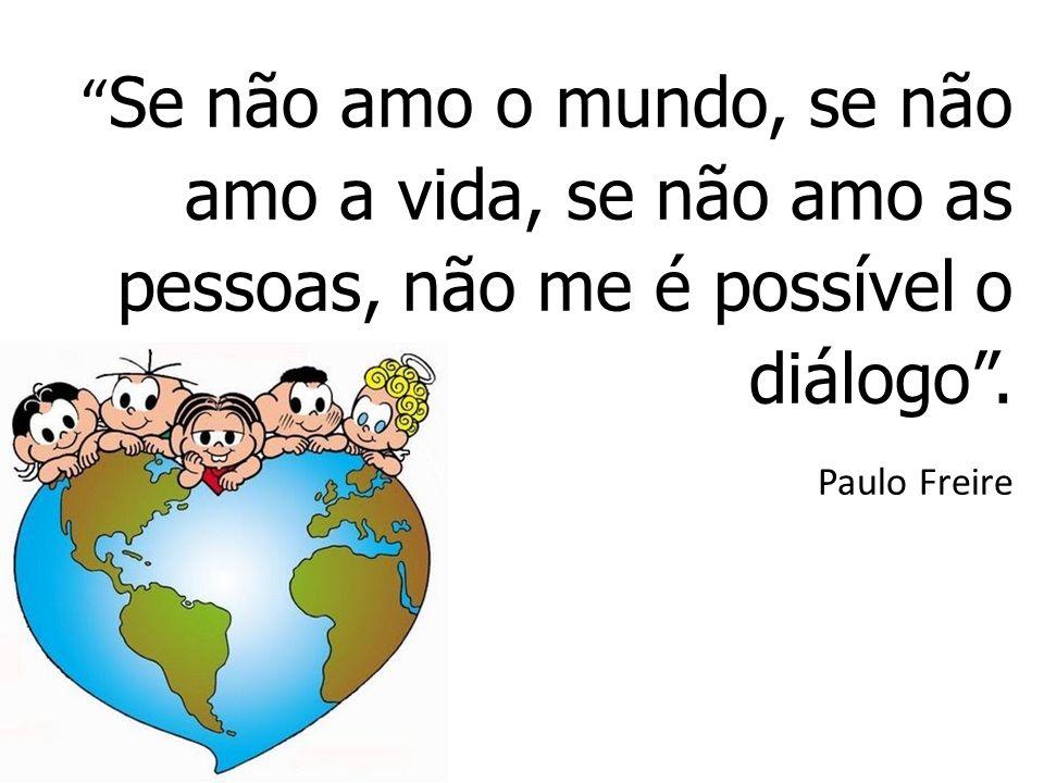 Se não amo o mundo, se não amo a vida, se não amo as pessoas, não me é possível o diálogo .