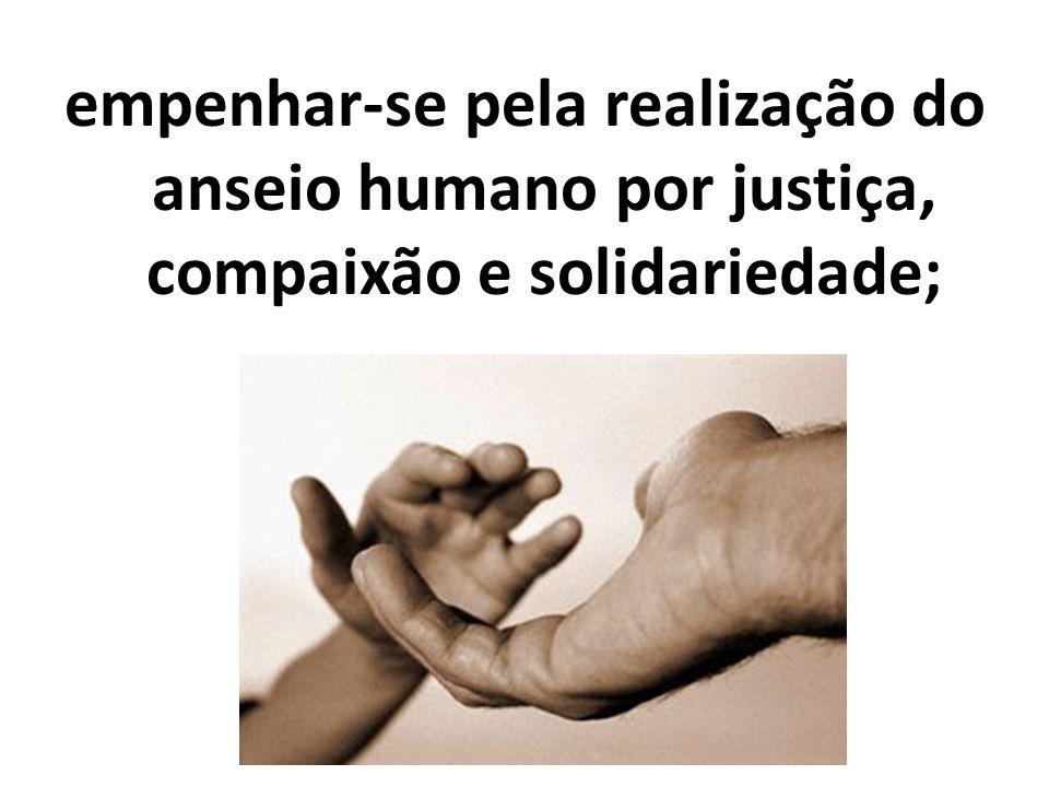 empenhar-se pela realização do anseio humano por justiça, compaixão e solidariedade;