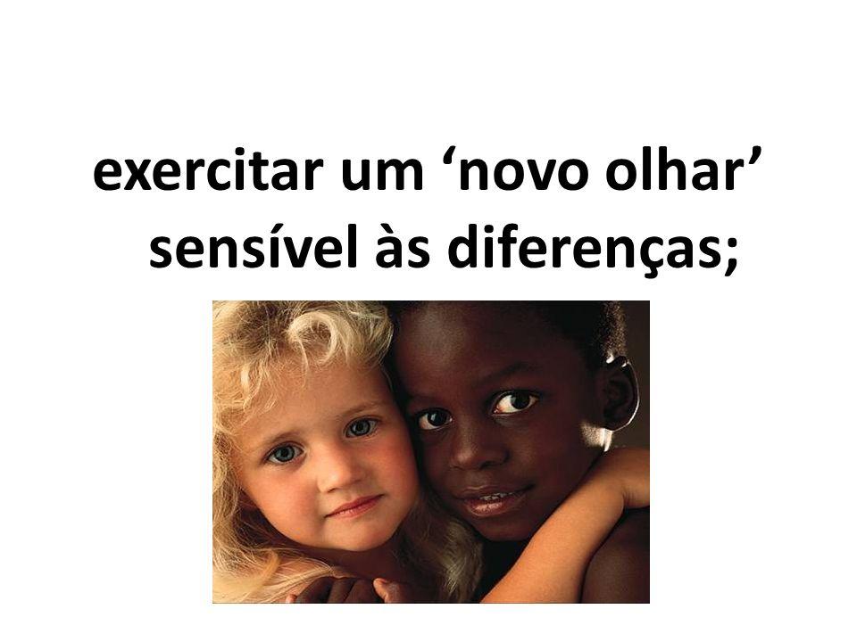 exercitar um 'novo olhar' sensível às diferenças;