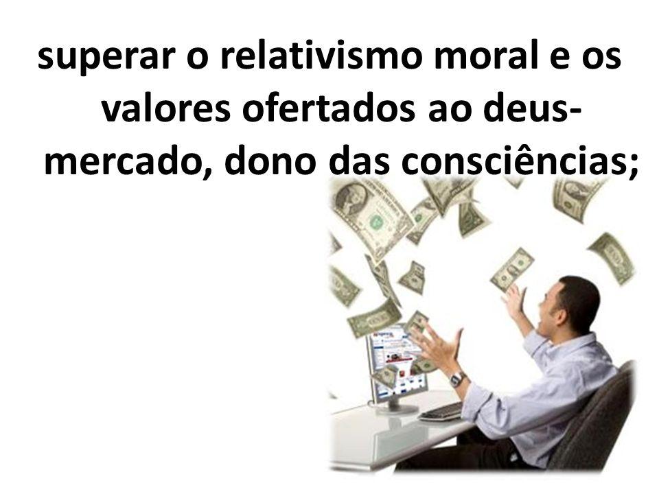 superar o relativismo moral e os valores ofertados ao deus-mercado, dono das consciências;