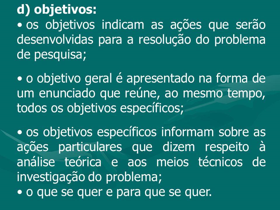 d) objetivos: os objetivos indicam as ações que serão desenvolvidas para a resolução do problema de pesquisa;