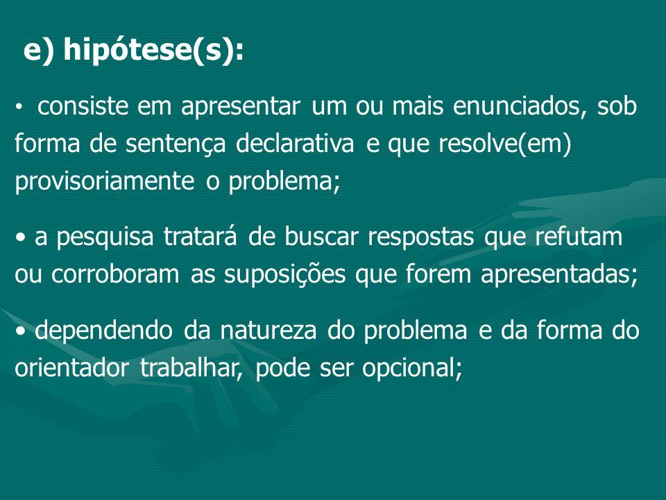 e) hipótese(s): consiste em apresentar um ou mais enunciados, sob forma de sentença declarativa e que resolve(em) provisoriamente o problema;