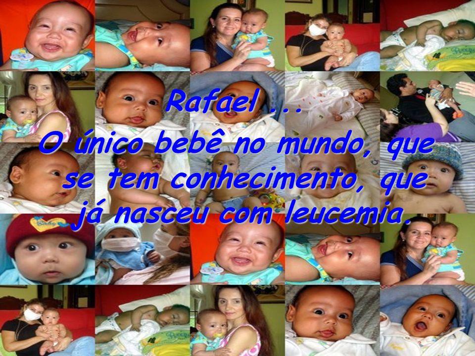 Rafael ... O único bebê no mundo, que se tem conhecimento, que já nasceu com leucemia.