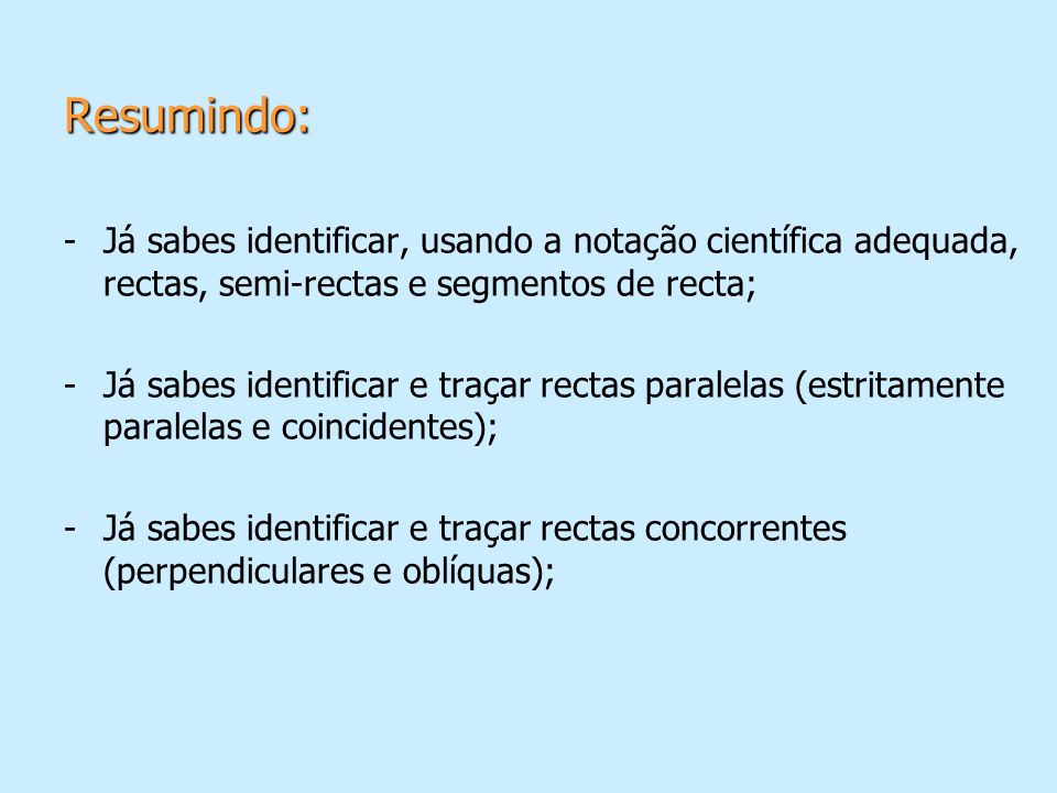 Resumindo: Já sabes identificar, usando a notação científica adequada, rectas, semi-rectas e segmentos de recta;