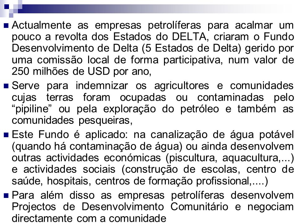 Actualmente as empresas petrolíferas para acalmar um pouco a revolta dos Estados do DELTA, criaram o Fundo Desenvolvimento de Delta (5 Estados de Delta) gerido por uma comissão local de forma participativa, num valor de 250 milhões de USD por ano,