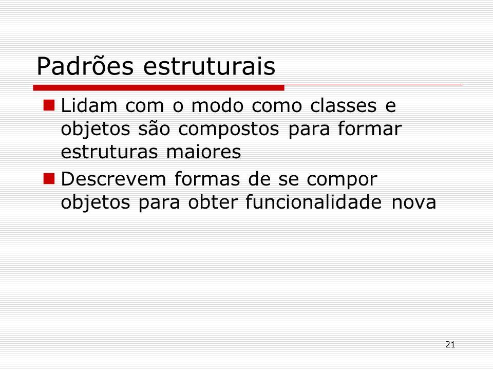 Padrões estruturais Lidam com o modo como classes e objetos são compostos para formar estruturas maiores.