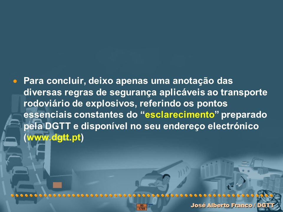 Para concluir, deixo apenas uma anotação das diversas regras de segurança aplicáveis ao transporte rodoviário de explosivos, referindo os pontos essenciais constantes do esclarecimento preparado pela DGTT e disponível no seu endereço electrónico (www.dgtt.pt)