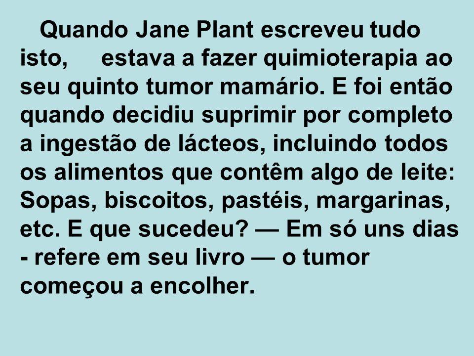 Quando Jane Plant escreveu tudo isto, estava a fazer quimioterapia ao seu quinto tumor mamário.