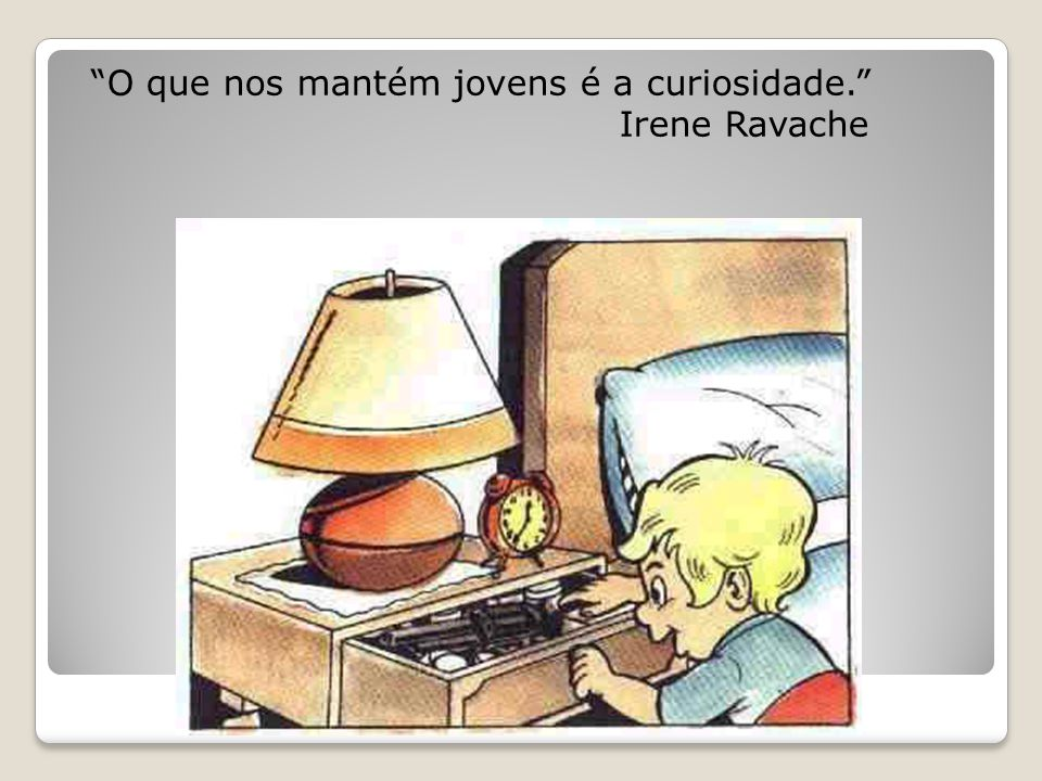 O que nos mantém jovens é a curiosidade. Irene Ravache
