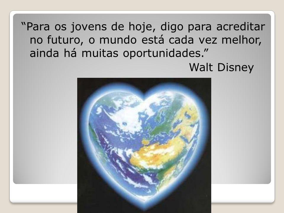 Para os jovens de hoje, digo para acreditar no futuro, o mundo está cada vez melhor, ainda há muitas oportunidades. Walt Disney