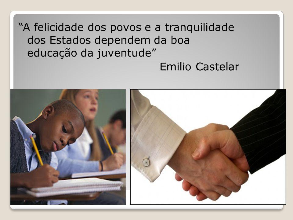 A felicidade dos povos e a tranquilidade dos Estados dependem da boa educação da juventude Emilio Castelar