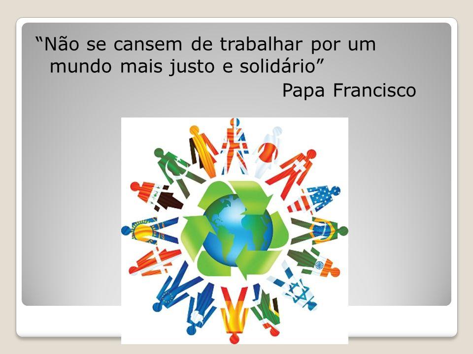 Não se cansem de trabalhar por um mundo mais justo e solidário Papa Francisco