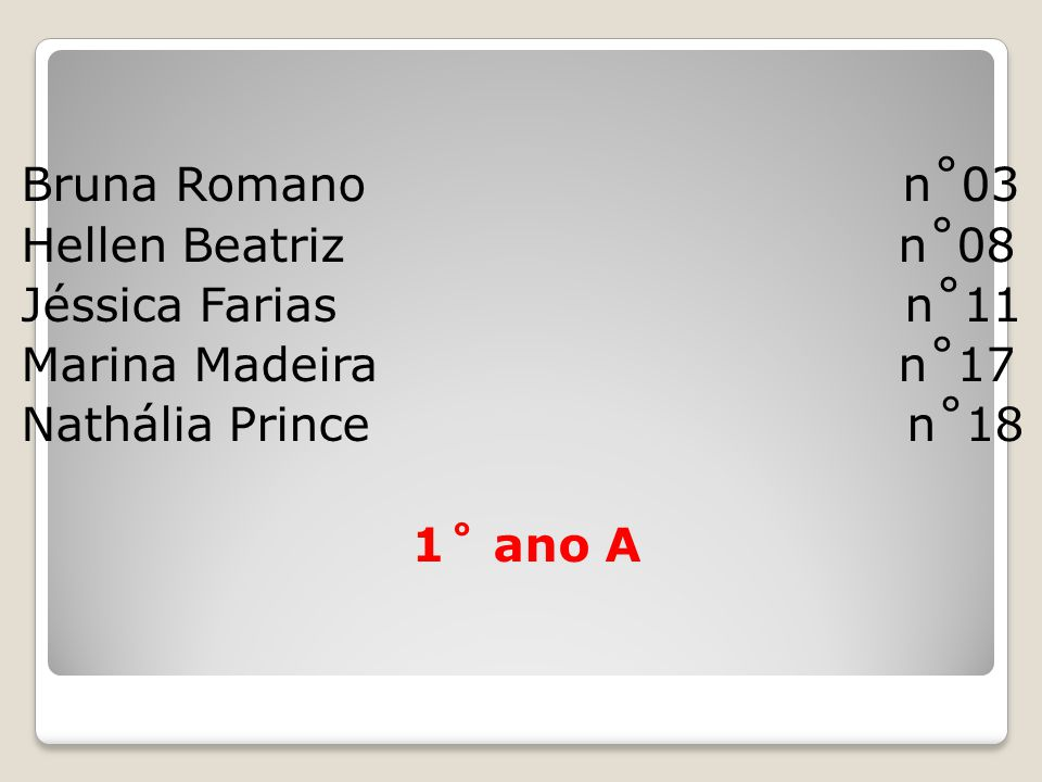 Bruna Romano n˚03 Hellen Beatriz n˚08 Jéssica Farias n˚11 Marina Madeira n˚17 Nathália Prince n˚18 1˚ ano A