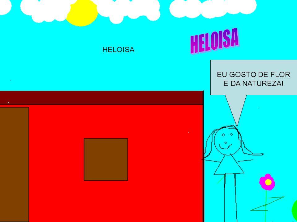 HELOISA HELOISA EU GOSTO DE FLOR E DA NATUREZA!