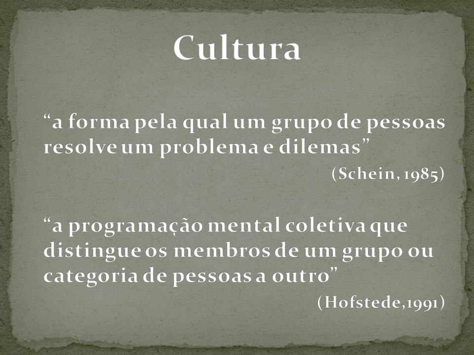 Cultura a forma pela qual um grupo de pessoas resolve um problema e dilemas (Schein, 1985)