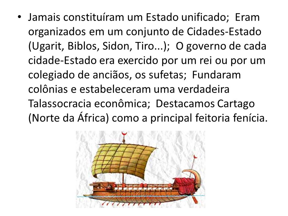 Jamais constituíram um Estado unificado; Eram organizados em um conjunto de Cidades-Estado (Ugarit, Biblos, Sidon, Tiro...); O governo de cada cidade-Estado era exercido por um rei ou por um colegiado de anciãos, os sufetas; Fundaram colônias e estabeleceram uma verdadeira Talassocracia econômica; Destacamos Cartago (Norte da África) como a principal feitoria fenícia.