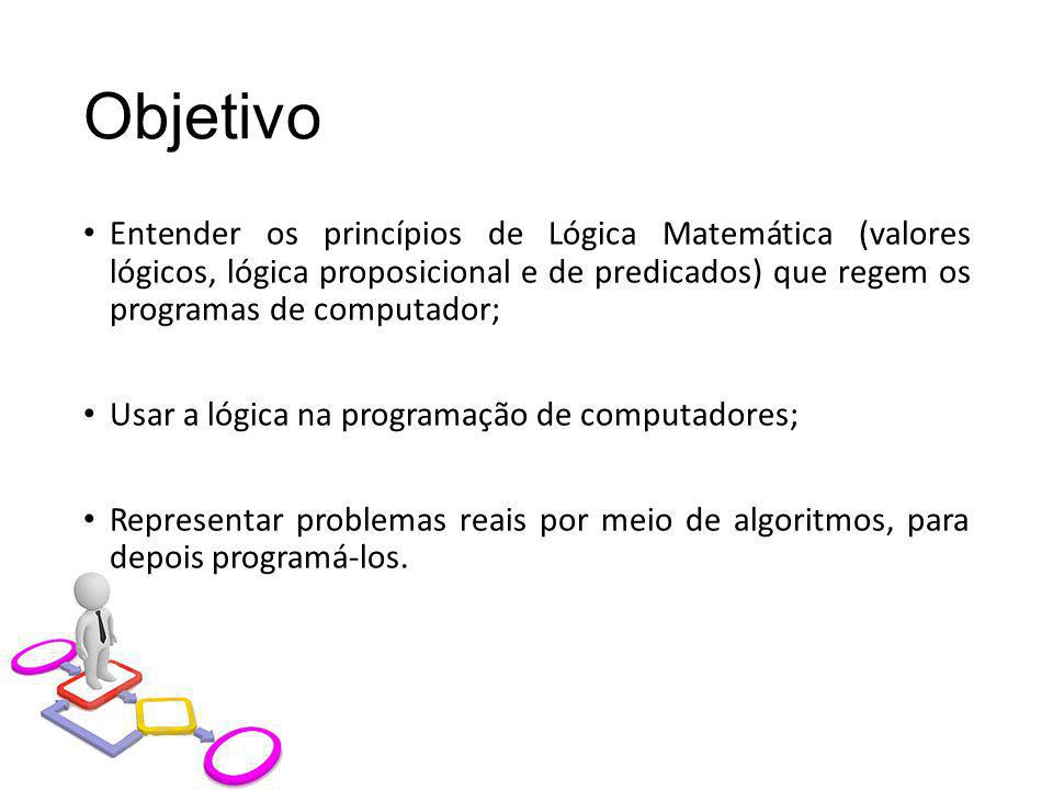 Objetivo Entender os princípios de Lógica Matemática (valores lógicos, lógica proposicional e de predicados) que regem os programas de computador;
