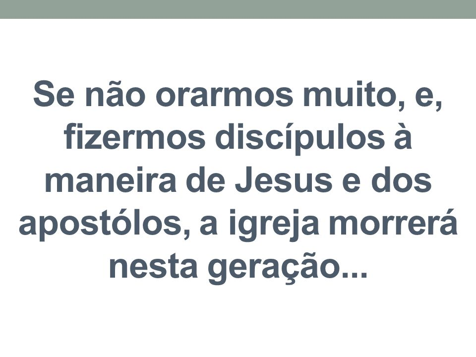 Se não orarmos muito, e, fizermos discípulos à maneira de Jesus e dos apostólos, a igreja morrerá nesta geração...