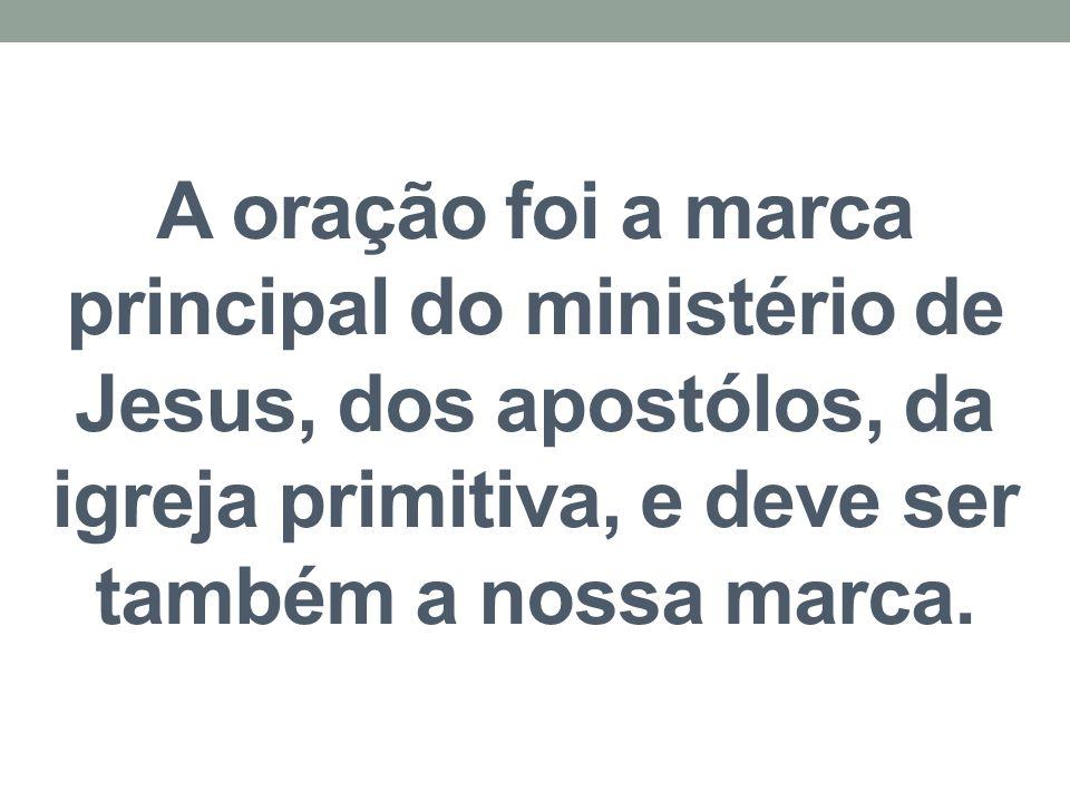 A oração foi a marca principal do ministério de Jesus, dos apostólos, da igreja primitiva, e deve ser também a nossa marca.