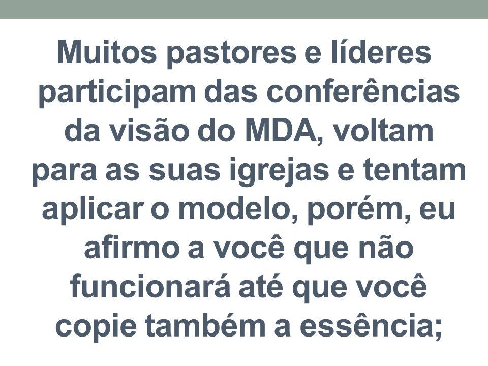 Muitos pastores e líderes participam das conferências da visão do MDA, voltam para as suas igrejas e tentam aplicar o modelo, porém, eu afirmo a você que não funcionará até que você copie também a essência;
