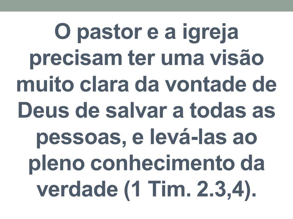 O pastor e a igreja precisam ter uma visão muito clara da vontade de Deus de salvar a todas as pessoas, e levá-las ao pleno conhecimento da verdade (1 Tim.