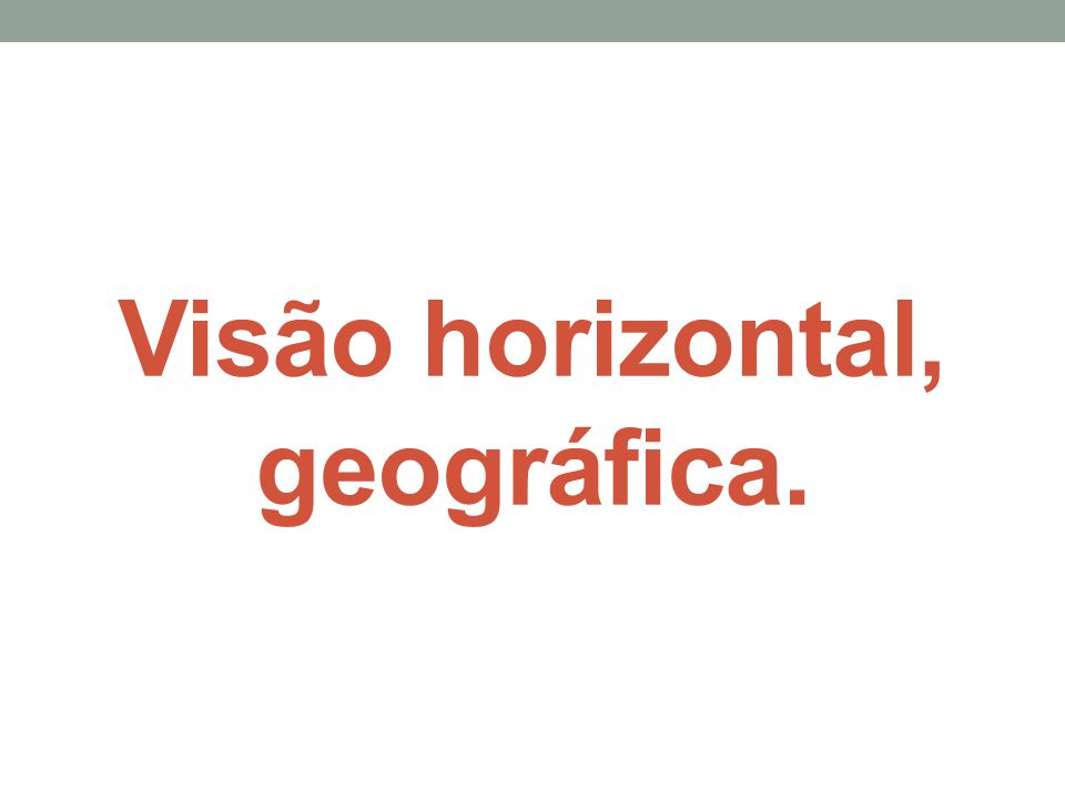 Visão horizontal, geográfica.