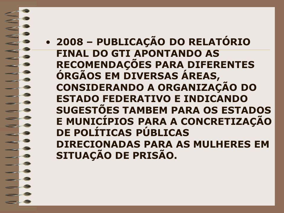 2008 – PUBLICAÇÃO DO RELATÓRIO FINAL DO GTI APONTANDO AS RECOMENDAÇÕES PARA DIFERENTES ÓRGÃOS EM DIVERSAS ÁREAS, CONSIDERANDO A ORGANIZAÇÃO DO ESTADO FEDERATIVO E INDICANDO SUGESTÕES TAMBEM PARA OS ESTADOS E MUNICÍPIOS PARA A CONCRETIZAÇÃO DE POLÍTICAS PÚBLICAS DIRECIONADAS PARA AS MULHERES EM SITUAÇÃO DE PRISÃO.