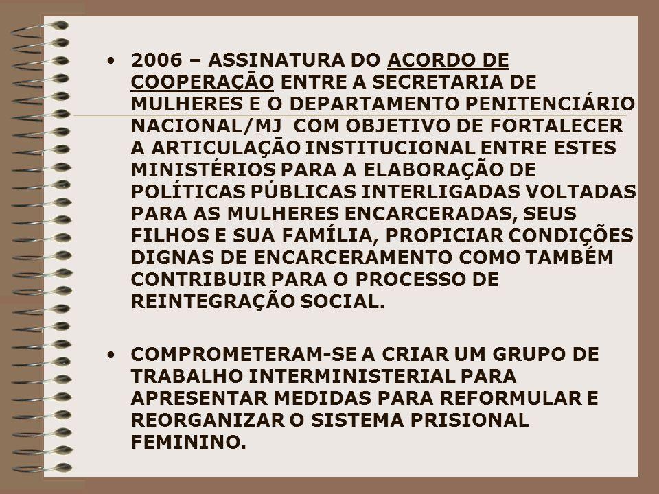 2006 – ASSINATURA DO ACORDO DE COOPERAÇÃO ENTRE A SECRETARIA DE MULHERES E O DEPARTAMENTO PENITENCIÁRIO NACIONAL/MJ COM OBJETIVO DE FORTALECER A ARTICULAÇÃO INSTITUCIONAL ENTRE ESTES MINISTÉRIOS PARA A ELABORAÇÃO DE POLÍTICAS PÚBLICAS INTERLIGADAS VOLTADAS PARA AS MULHERES ENCARCERADAS, SEUS FILHOS E SUA FAMÍLIA, PROPICIAR CONDIÇÕES DIGNAS DE ENCARCERAMENTO COMO TAMBÉM CONTRIBUIR PARA O PROCESSO DE REINTEGRAÇÃO SOCIAL.