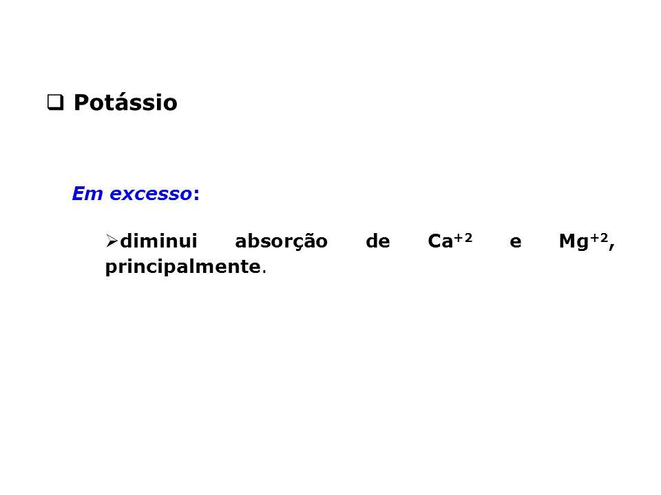 Potássio Em excesso: diminui absorção de Ca+2 e Mg+2, principalmente.