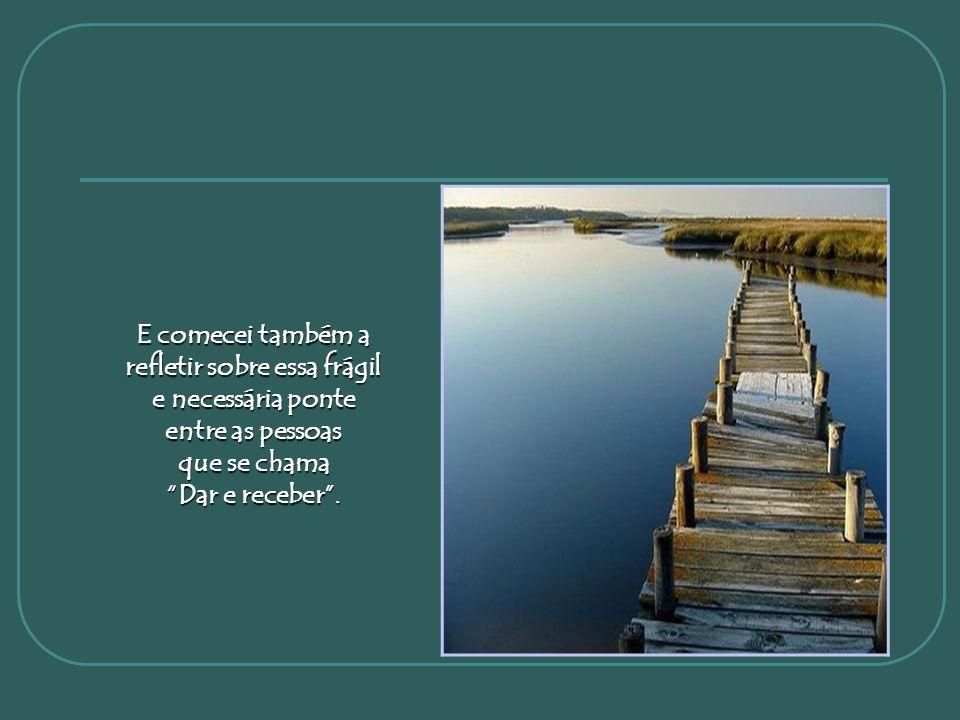 E comecei também a refletir sobre essa frágil e necessária ponte entre as pessoas que se chama Dar e receber .