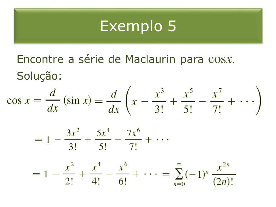 Exemplo 5 Encontre a série de Maclaurin para cosx. Solução: