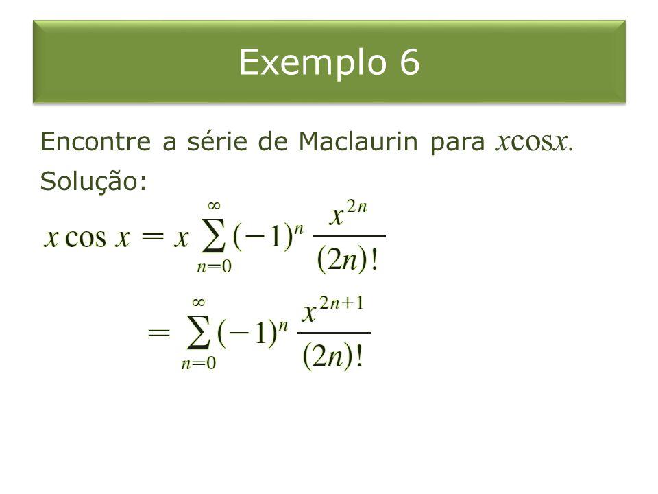 Exemplo 6 Encontre a série de Maclaurin para xcosx. Solução: