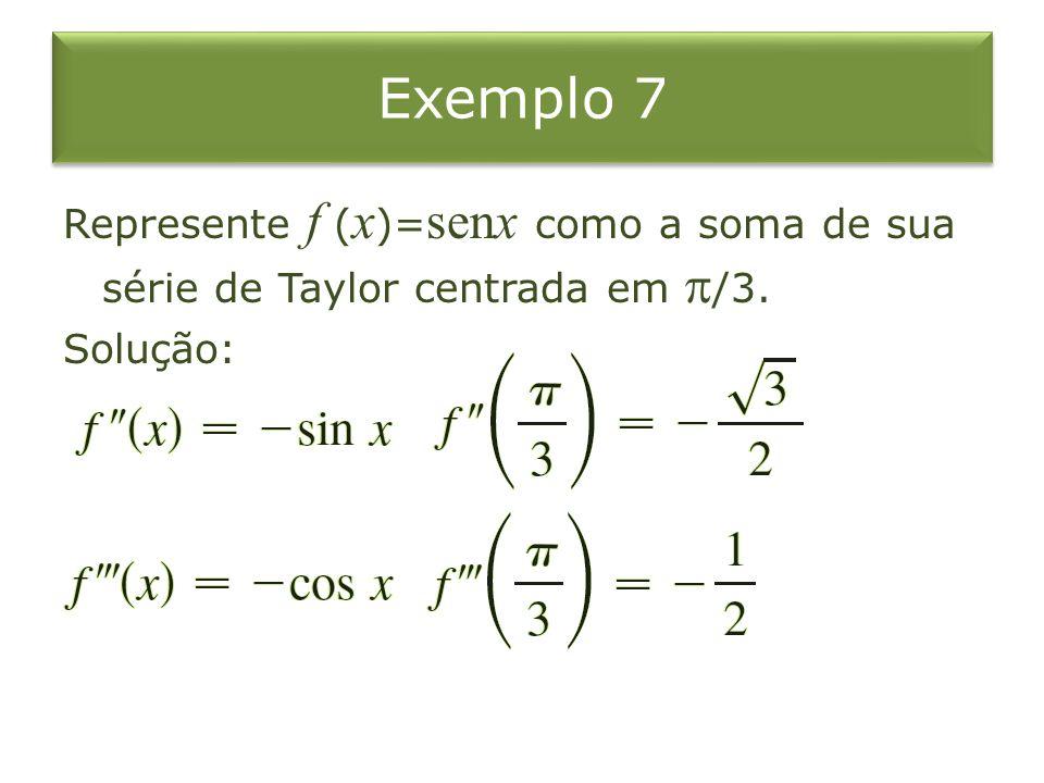 Exemplo 7 Represente f (x)=senx como a soma de sua série de Taylor centrada em /3. Solução:
