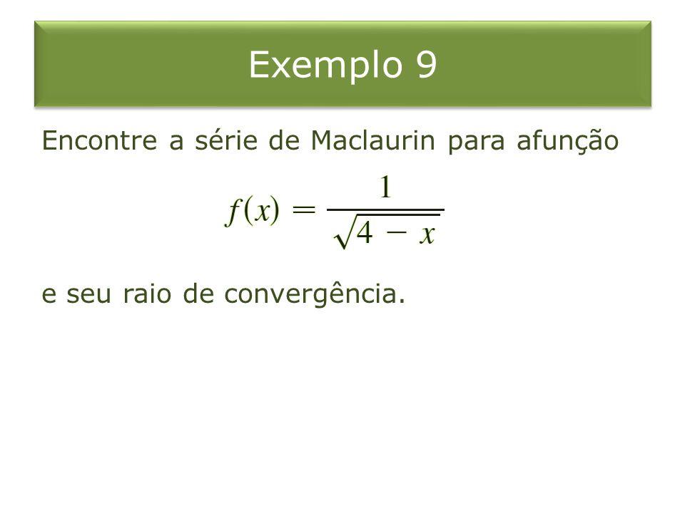 Exemplo 9 Encontre a série de Maclaurin para afunção e seu raio de convergência.