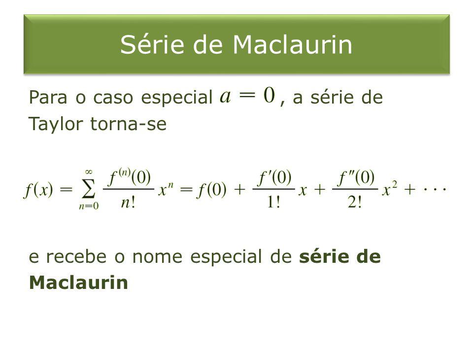 Série de Maclaurin Para o caso especial , a série de Taylor torna-se e recebe o nome especial de série de Maclaurin