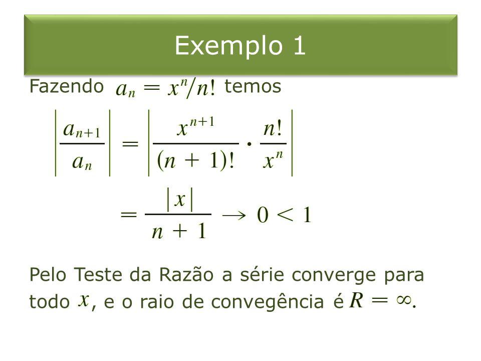 Exemplo 1 Fazendo temos Pelo Teste da Razão a série converge para todo , e o raio de convegência é