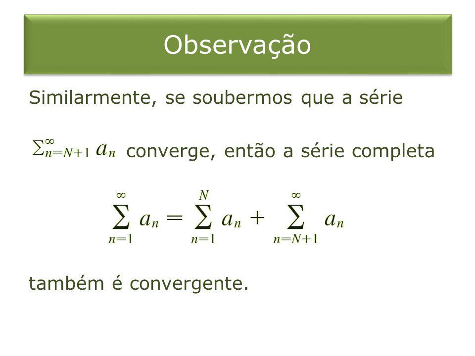 Observação Similarmente, se soubermos que a série converge, então a série completa também é convergente.