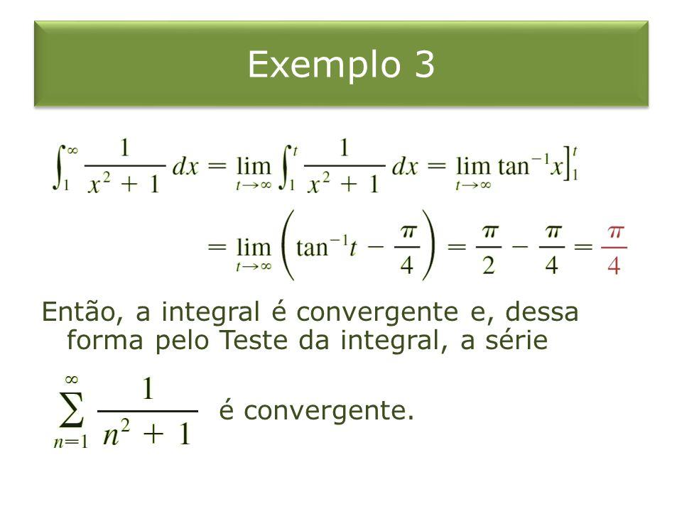 Exemplo 3 Então, a integral é convergente e, dessa forma pelo Teste da integral, a série é convergente.