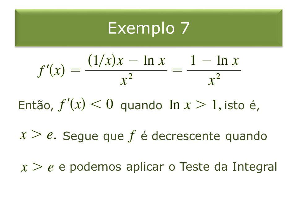Exemplo 7 Então, quando isto é, Segue que é decrescente quando e podemos aplicar o Teste da Integral